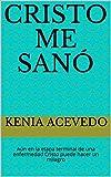 Cristo me sanó: Aún en la etapa terminal de una enfermedad Cristo puede hacer un milagro. Basado en hechos reales (Spanish edition)