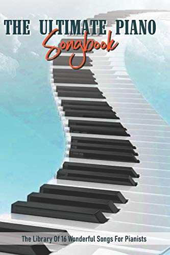 The Ultimate Piano Songbook : The Library Of 16 Wonderful Songs For Pianists: Piano Pop Songs