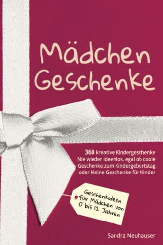 Mädchen Geschenke: 360 kreative Kinder Geschenke - Nie wieder ideenlos, egal ob coole Geschenke zum Kindergeburtstag oder kleine Geschenke für Kinder ... 0 bis 12 Jahren (Inspirierende Geschenkideen)