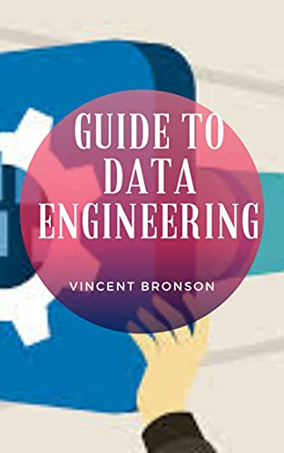 Guide to Data Engineering : Data engineering is the aspect of data science that focuses on practical applications of data collection and analysis (English Edition)