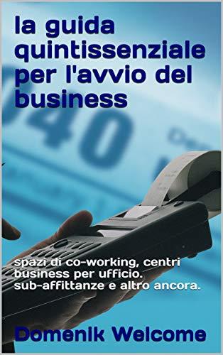 la guida quintissenziale per l'avvio del business: spazi di co-working, centri business per ufficio. sub-affittanze e altro ancora. (Italian Edition)