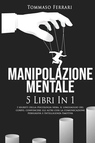 Manipolazione Mentale: 5 libri in 1: I Segreti della Psicologia Nera, il Linguaggio del Corpo, Convincere gli Altri con la Comunicazione Persuasiva e l'Intelligenza Emotiva