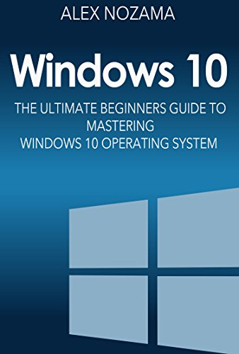 Windows 10: The Ultimate Beginners Guide To Mastering Windows 10 Operating System (Windows 10 Software User Guide For Dummies) (English Edition)