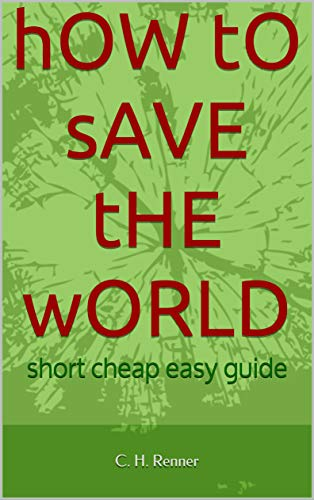 How to save the world: short cheap easy guide (English Edition)