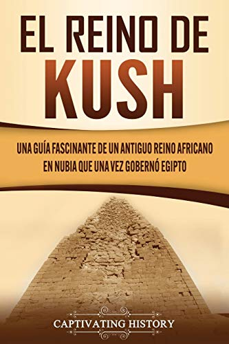 El reino de Kush: Una guía fascinante de un antiguo reino africano en Nubia que una vez gobernó Egipto