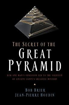 The Secret of the Great Pyramid: How One Man's Obsession Led to the Solution of Ancient Egypt's Greatest Mystery by [Bob Brier, Jean-Pierre Houdin]