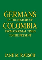 Germans in the History of Colombia from Colonial Times to the Present
