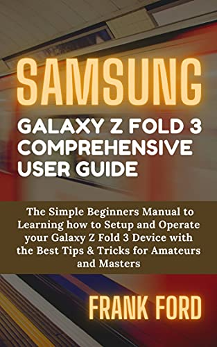 SAMSUNG GALAXY Z FOLD 3 COMPREHENSIVE USER GUIDE: The Simple Beginners Manual to Learning how to Setup and Operate your Galaxy Z Fold 3 Device with the ... for Amateurs and Masters (English Edition)