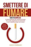 SMETTERE DI FUMARE: SMETTO SEMPLICE - Il sistema definitivo per smettere di fumare che ti svela i segreti per non ricominciare e non ti abbandona dopo aver smesso.