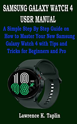SAMSUNG GALAXY WATCH 4 USER MANUAL: A Simple Step By Step Guide on How to Master Your New Samsung Galaxy Watch 4 with Tips and Tricks for Beginners and Pro (English Edition)