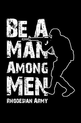 Be A Man Among Men Rhodesian Army: Blank Lined Journal Notebook, Funny Military Notebook, Military journal, Military notebook, Army notebook, Ruled, ... for soldiers, Military gifts, Army gifts