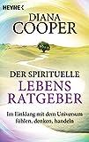 Der spirituelle Lebens-Ratgeber: Im Einklang mit dem Universum fühlen, denken, handeln - Diana Cooper