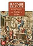 Il sapore dell'arte. Guida gastronomica ai musei del Castello Sforzesco di Milano. Ediz. illustrata (Guide artistiche Skira)