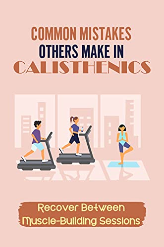 Common Mistakes Others Make In Calisthenics: Recover Between Muscle-Building Sessions: Maintaining An Optimum Weight (English Edition)