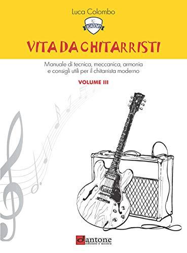 Vita da chitarristi. Manuale di tecnica, meccanica, armonia e consigli utili per il chitarrista moderno. Lezioni 31-45 (Vol. 3)