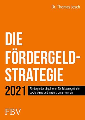 Die Fördergeld-Strategie: Fördergelder akquirieren für Existenzgründer sowie kleine und mittlere Unternehmen