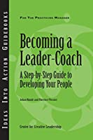 Becoming a Leader-Coach: A Step-By-Step Guide to Developing Your People