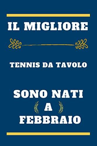 il migliore Tennis da tavolo sono nati a febbraio: quaderno a righe, regalo di compleanno per giocatore di Tennis da tavolo , regalo per Tennis da ... nato in febbraio , 110 pagine (6 x 9) pollici