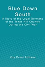 Blue Down South: A Story of the Loyal Germans of the Texas Hill Country During the Civil War