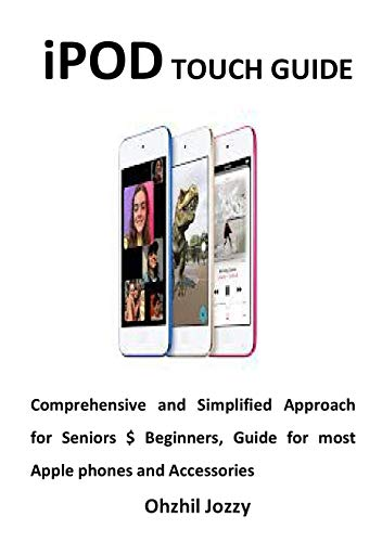 iPOD TOUCH GUIDE: Comprehensive and Simplified Approach for Seniors $ Beginners, Guide for most Apple phones and Accessories