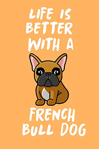 LIfe Is Better With a French Bulldog: Blank Lined French Bulldog Notebook Journal to Help Plan Goals, Write New Ideas, Record Daily Activities and more. Perfect Frenchie Gift for All Occasion
