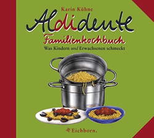 Aldidente Familienkochbuch: Was Kindern u n d Erwachsenen schmeckt