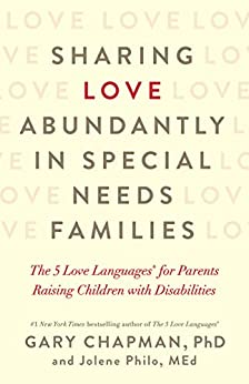 Sharing Love Abundantly in Special Needs Families: The 5 Love Languages® for Parents Raising Children with Disabilities by [Gary Chapman, Jolene Philo]