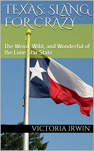 Texas: Slang for Crazy : The Weird, Wild, and Wonderful of the Lone Star State (English Edition)