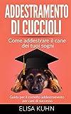 Addestramento di cuccioli - Come addestrare il cane dei tuoi sogni: Guida per il corretto addestramento per cani di successo