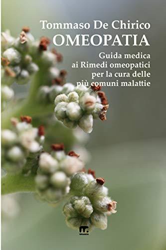 Omeopatia: Guida medica ai Rimedi omeopatici per la cura delle piu' comuni malattie