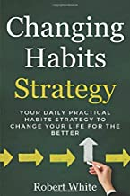 Changing Habits Strategy: Your Daily Practical Habits Strategy to Change Your Life for the Better