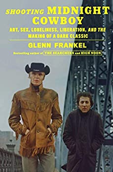 Shooting Midnight Cowboy: Art, Sex, Loneliness, Liberation, and the Making of a Dark Classic by [Glenn Frankel]