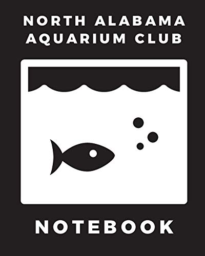 North Alabama Aquarium Club Notebook: Fish Hobby | Fish Book | Log Book | Plants | Pond Fish | Freshwater | Pacific Northwest | Ecology | Saltwater | Marine Reef