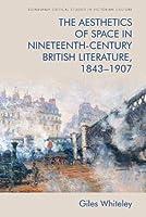 The Aesthetics of Space in Nineteenth-century British Literature, 1843-1907 (Edinburgh Critical Studies in Victorian Culture)