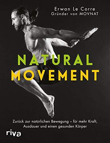 Natural Movement: Zurück zur natürlichen Bewegung - für mehr Kraft, Ausdauer und einen gesunden Körper