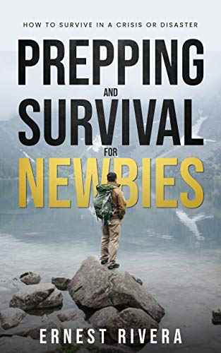 Prepping and Survival for Newbies: How to Survive in a Crisis or Disaster by [Ernest Rivera]