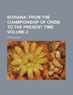 Boxiana; From the championship of Cribb to the present time Volume 2 by Pierce Egan (2012-07-04)