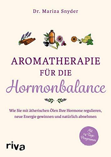 Aromatherapie für die Hormonbalance: Wie Sie mit ätherischen Ölen Ihre Hormone regulieren, neue Energie gewinnen und natürlich abnehmen