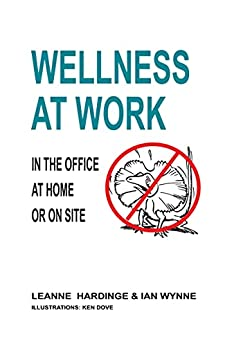 WELLNESS AT WORK: IN THE OFFICE, AT HOME OR ON SITE by [Leanne Hardinge, Ian Wynne, Ken Dove]