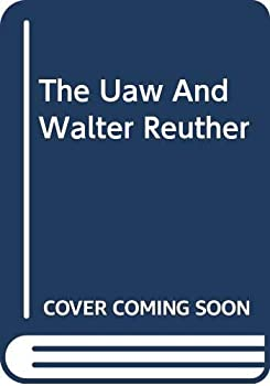 The U.A.W. and Walter Reuther 0306704854 Book Cover