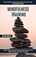 Mindfulness Training: Ensure a Deep Sleep With Guided Meditation and Self Heal Your Mind and Calm Your Body (An Easy Guide to Quickly Relieve Stress and Feel Present in Everyday Situations)