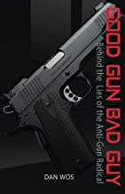 Good Gun Bad Guy: Behind the Lies of the Anti-Gun Radical