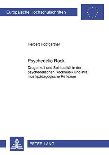 Psychedelic Rock: Drogenkult und Spiritualität in der psychedelischen Rockmusik und ihre musikpädagogische Reflexion (Europäische Hochschulschriften / ... Musicology / Série 36: Musicologie, Band 230)