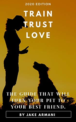 Train Trust Love: The guide that will turn your pet to your best friend. (English Edition)