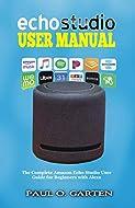 Echo Studio User Manual: The Complete Amazon Echo Studio User Guide for Beginners with Alexa (Amazon...