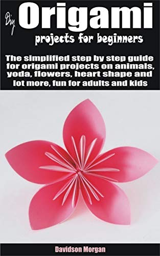 Diy origami projects for beginners: The simplified step by step guide for origami projects on animals, yoda, flowers, heart shape and lot more, fun for adults and kids (English Edition)