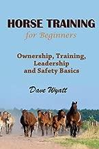 Horse Training for Beginners: Ownership, Training, Leadership and Safety Basics