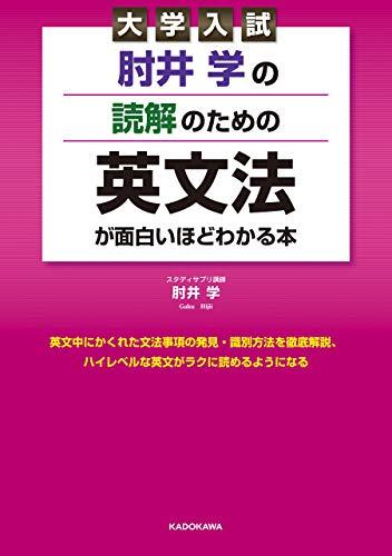 [肘井 学]の大学入試 肘井学の 読解のための英文法が面白いほどわかる本