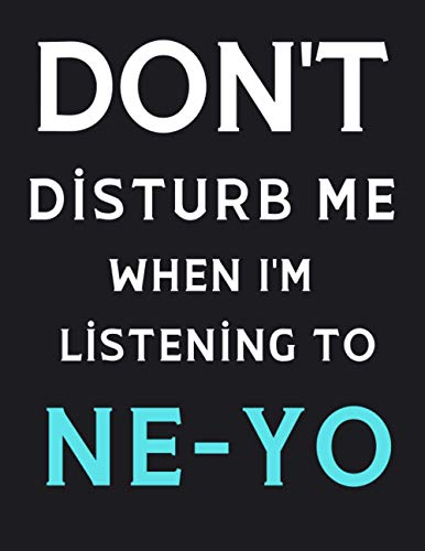 DON'T Disturb Me When I'm Listening To Ne-Yo: Ne-Yo Notebook/ Journal/ Diary/ Notepad For Fans, Adults, Teens And Kids | 100 College Rule Lined Pages | A4