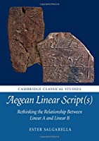 Aegean Linear Script(s): Rethinking the Relationship Between Linear A and Linear B (Cambridge Classical Studies)